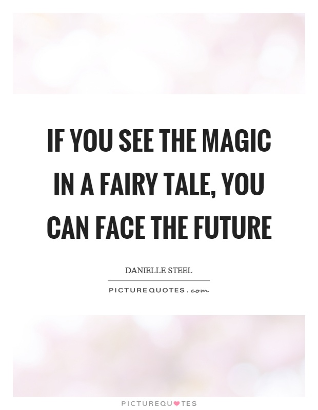 If you see the magic in a fairy tale, you can face the future Picture Quote #1