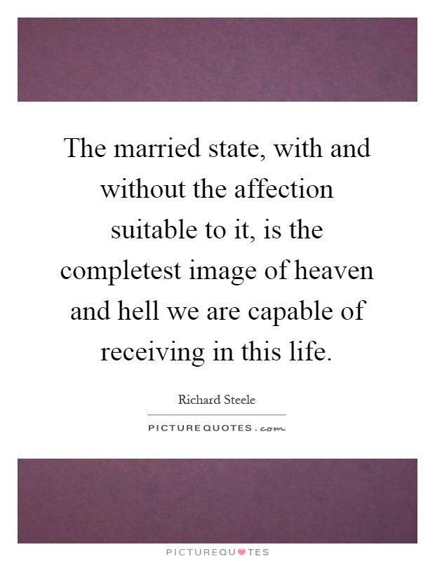 The married state, with and without the affection suitable to it, is the completest image of heaven and hell we are capable of receiving in this life Picture Quote #1