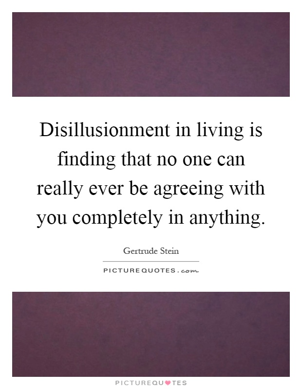 Disillusionment in living is finding that no one can really ever be agreeing with you completely in anything Picture Quote #1