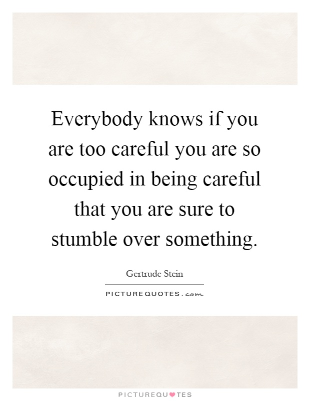Everybody knows if you are too careful you are so occupied in being careful that you are sure to stumble over something Picture Quote #1