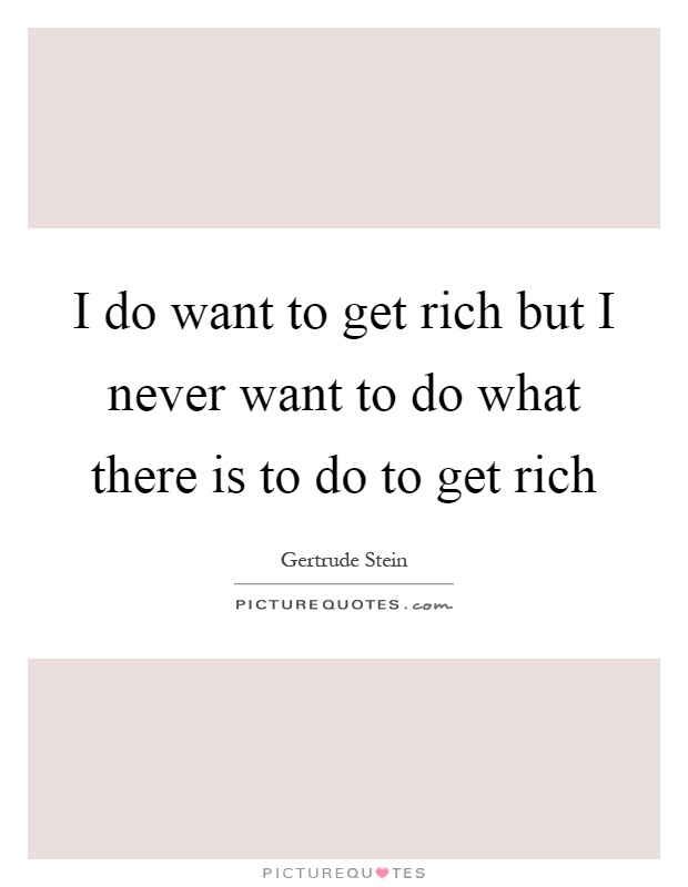 I do want to get rich but I never want to do what there is to do to get rich Picture Quote #1