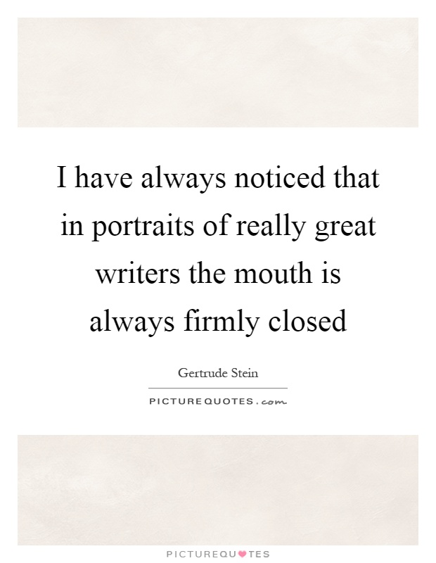 I have always noticed that in portraits of really great writers the mouth is always firmly closed Picture Quote #1