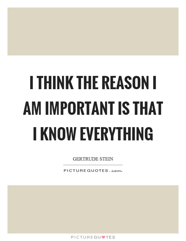 I think the reason I am important is that I know everything Picture Quote #1
