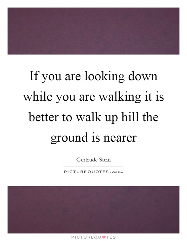 If you are looking down while you are walking it is better to walk up hill the ground is nearer Picture Quote #1