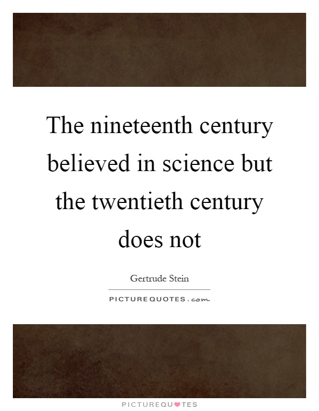 The nineteenth century believed in science but the twentieth century does not Picture Quote #1