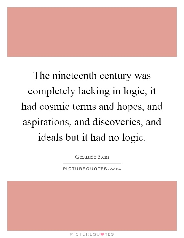 The nineteenth century was completely lacking in logic, it had cosmic terms and hopes, and aspirations, and discoveries, and ideals but it had no logic Picture Quote #1