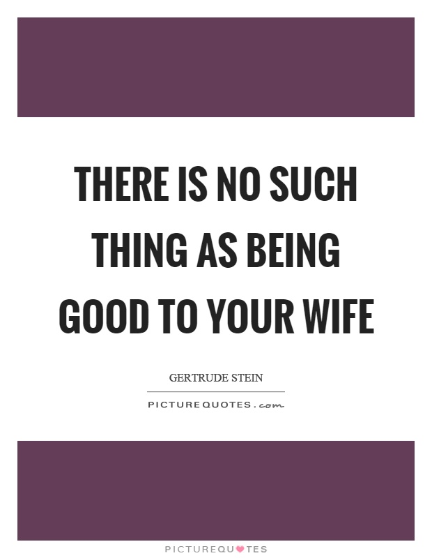 There is no such thing as being good to your wife Picture Quote #1