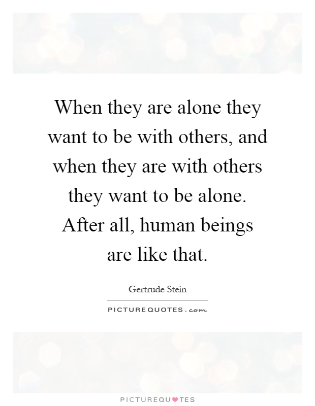 When they are alone they want to be with others, and when they are with others they want to be alone. After all, human beings are like that Picture Quote #1