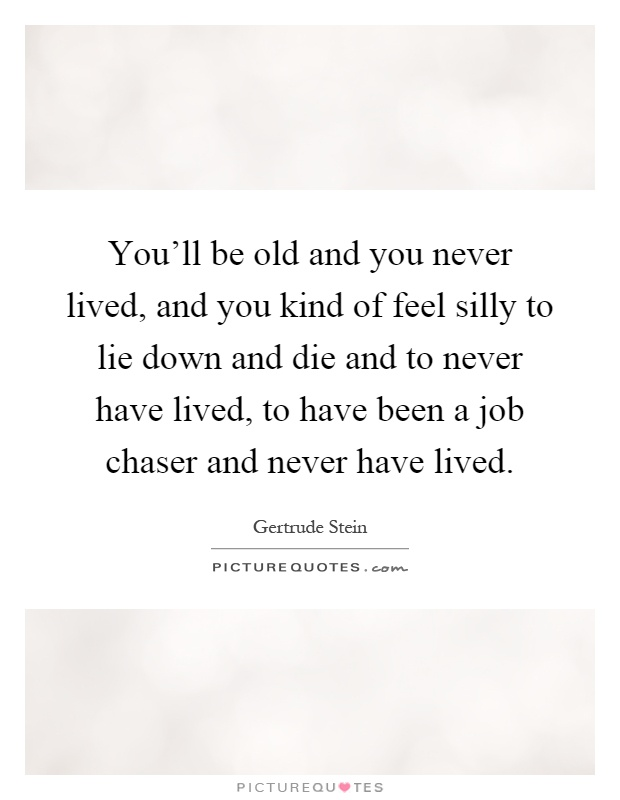 You'll be old and you never lived, and you kind of feel silly to lie down and die and to never have lived, to have been a job chaser and never have lived Picture Quote #1