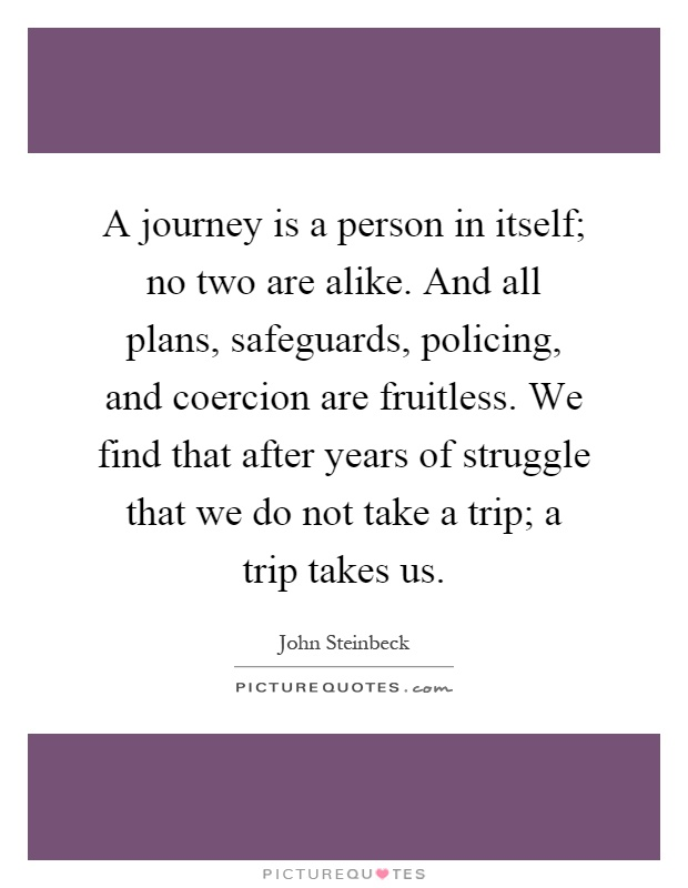 A journey is a person in itself; no two are alike. And all plans, safeguards, policing, and coercion are fruitless. We find that after years of struggle that we do not take a trip; a trip takes us Picture Quote #1