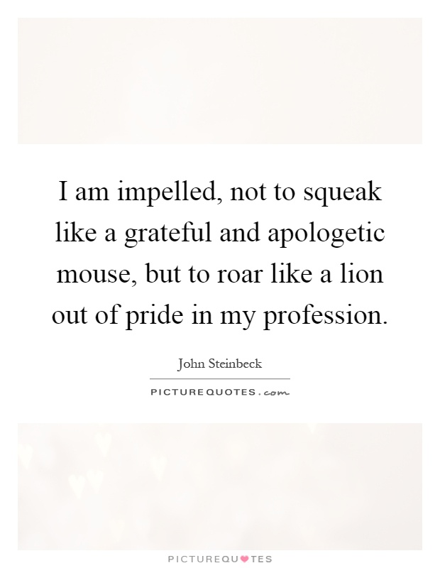 I am impelled, not to squeak like a grateful and apologetic mouse, but to roar like a lion out of pride in my profession Picture Quote #1