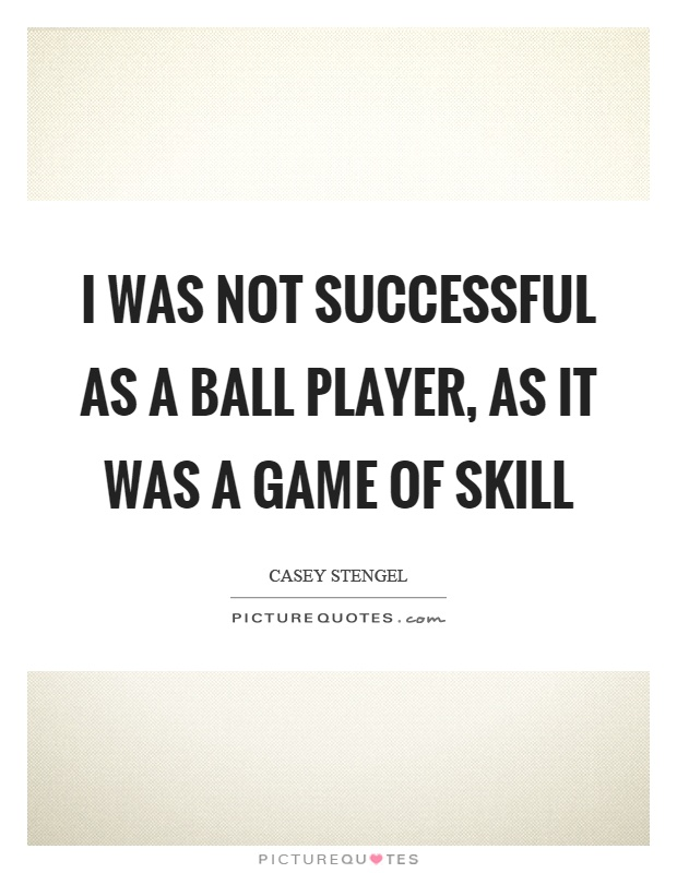 I was not successful as a ball player, as it was a game of skill Picture Quote #1
