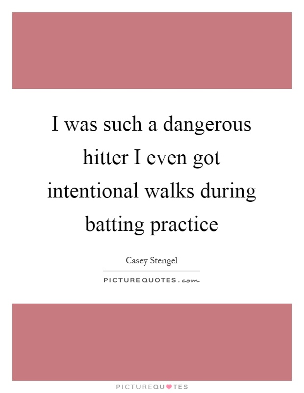 I was such a dangerous hitter I even got intentional walks during batting practice Picture Quote #1