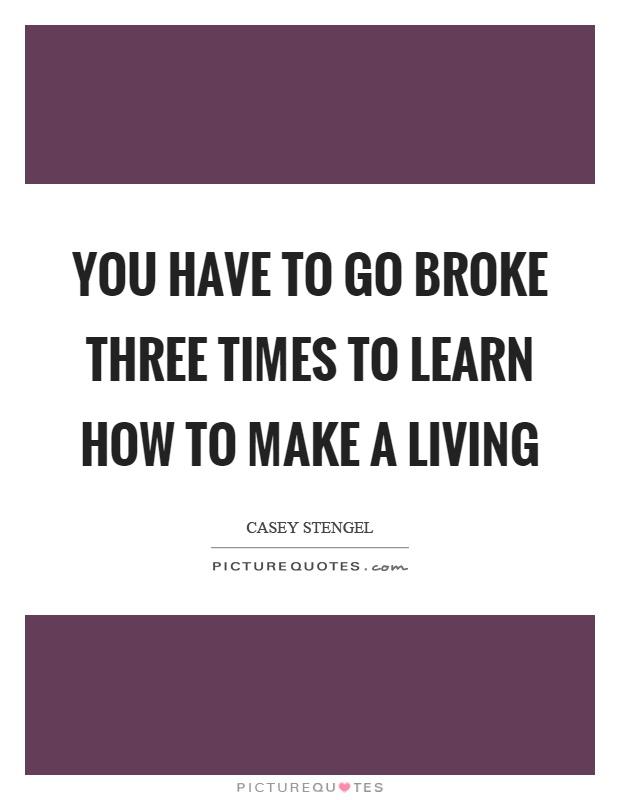 You have to go broke three times to learn how to make a living Picture Quote #1