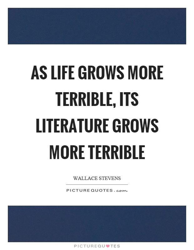 As life grows more terrible, its literature grows more terrible Picture Quote #1