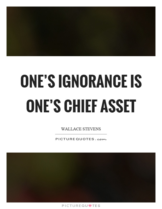 One's ignorance is one's chief asset Picture Quote #1