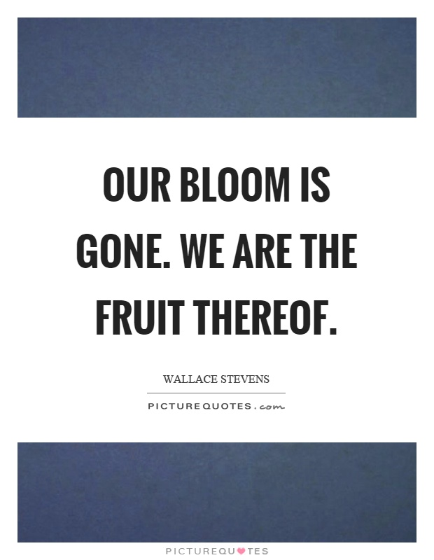 Our bloom is gone. We are the fruit thereof Picture Quote #1