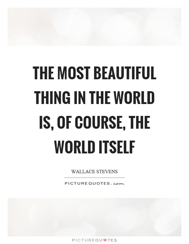 The most beautiful thing in the world is, of course, the world itself Picture Quote #1