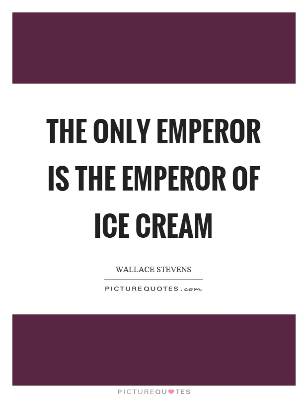 The only emperor is the emperor of ice cream Picture Quote #1