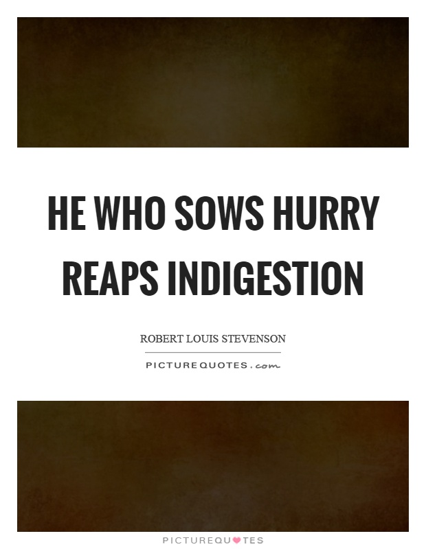 He who sows hurry reaps indigestion Picture Quote #1