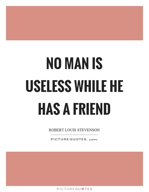 No man is useless while he has a friend Picture Quote #1