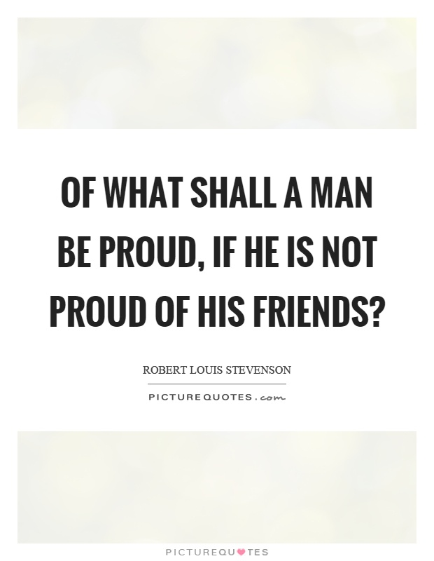 Of what shall a man be proud, if he is not proud of his friends? Picture Quote #1