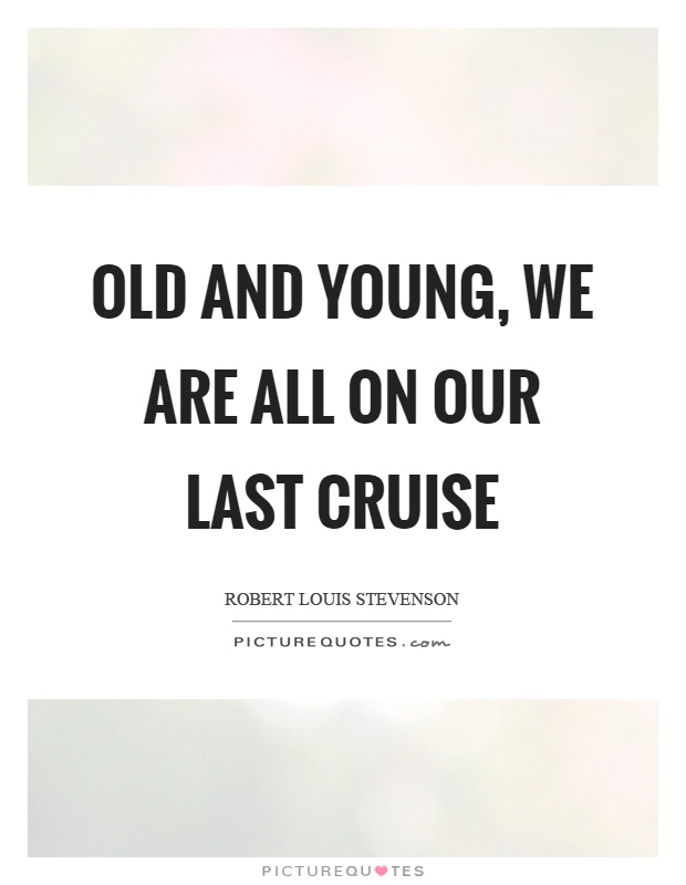 Old and young, we are all on our last cruise Picture Quote #1