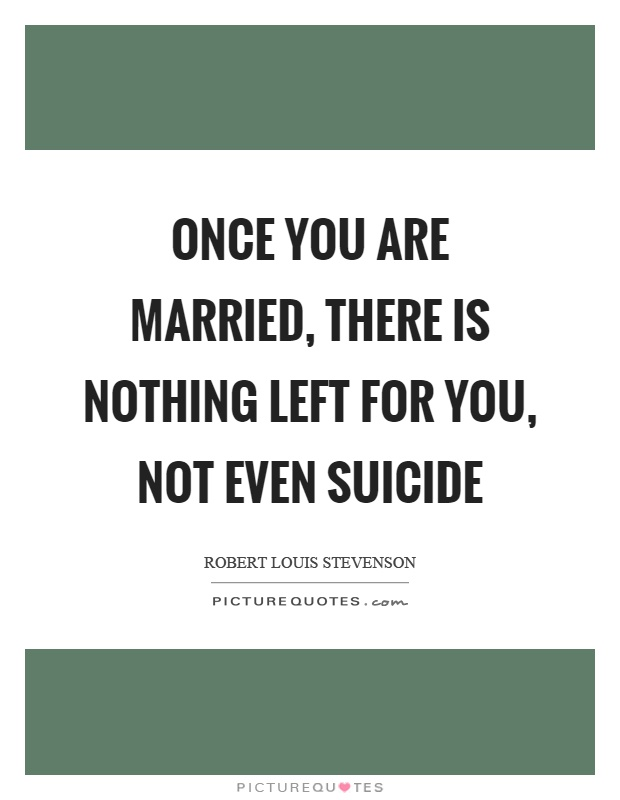 Once you are married, there is nothing left for you, not even suicide Picture Quote #1