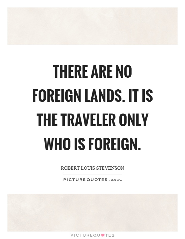 There are no foreign lands. It is the traveler only who is foreign Picture Quote #1