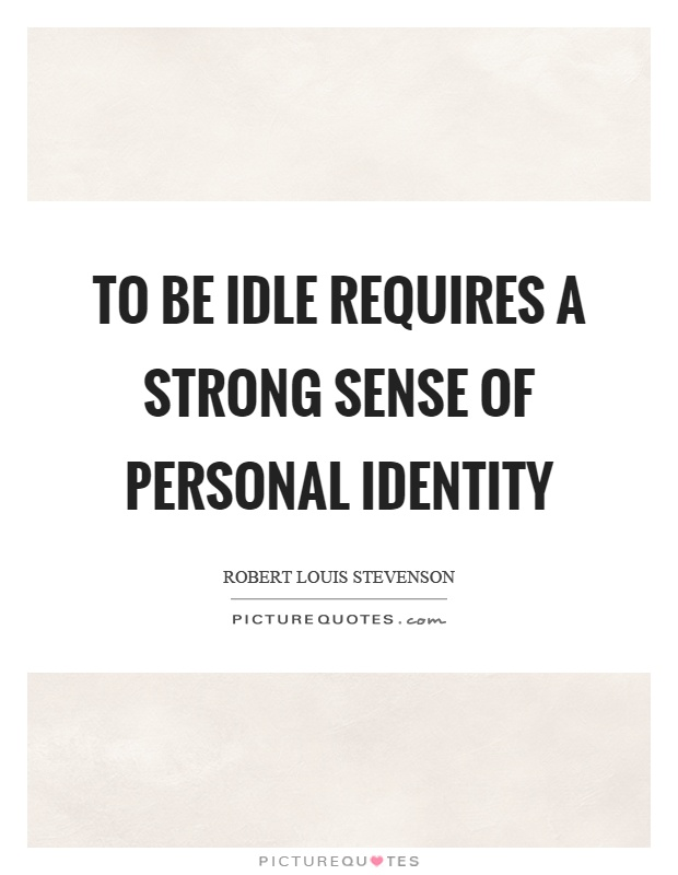 To be idle requires a strong sense of personal identity Picture Quote #1