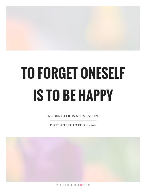 To forget oneself is to be happy Picture Quote #1