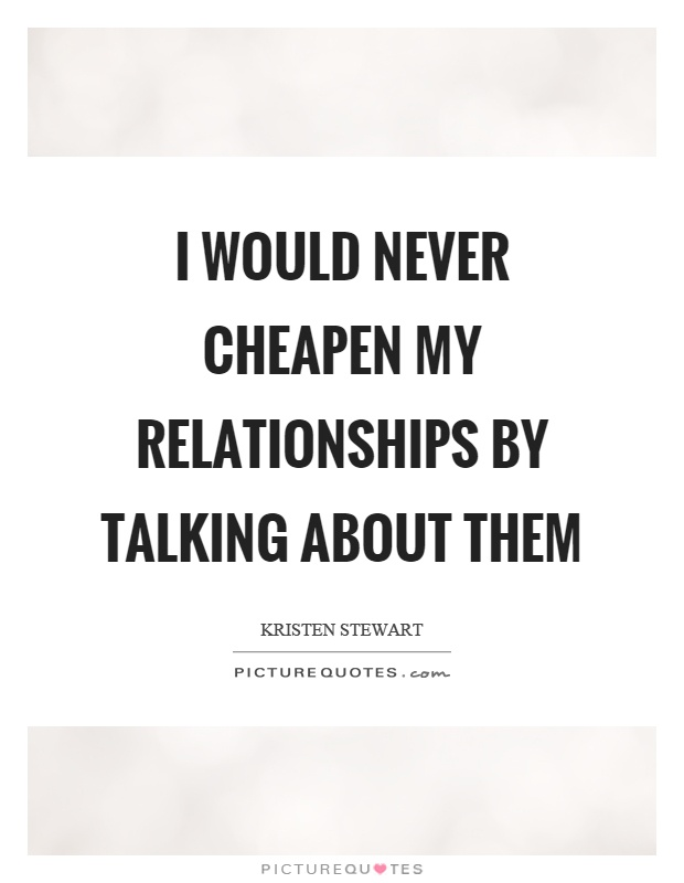 I would never cheapen my relationships by talking about them Picture Quote #1