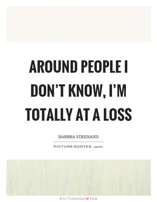 Around people I don't know, I'm totally at a loss Picture Quote #1