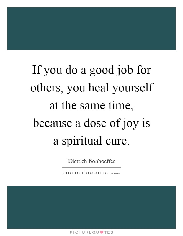 If you do a good job for others, you heal yourself at the same time, because a dose of joy is a spiritual cure Picture Quote #1