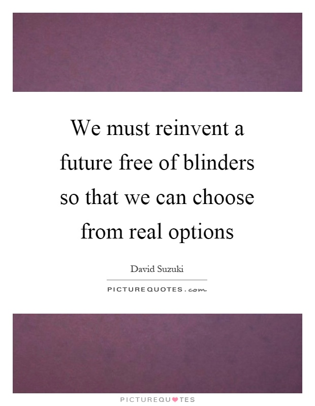 We must reinvent a future free of blinders so that we can choose from real options Picture Quote #1