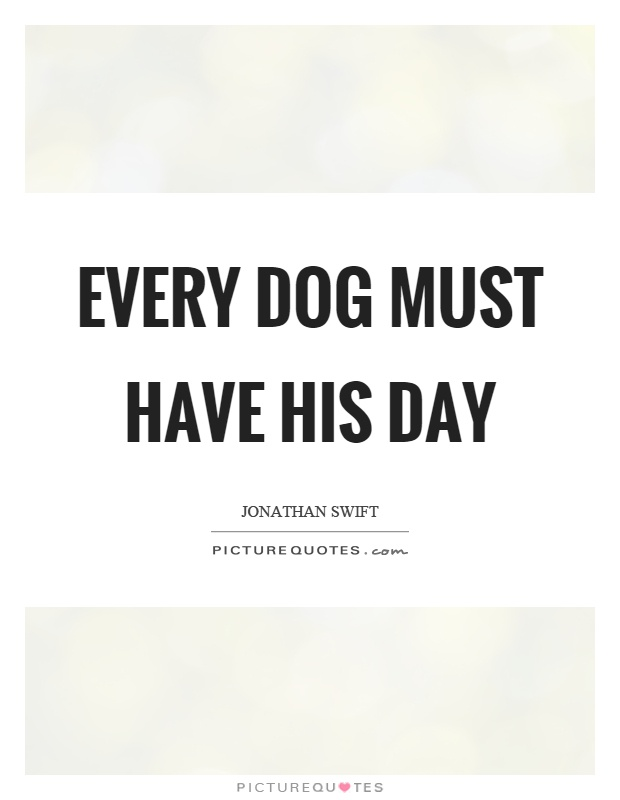 Every dog must have his day Picture Quote #1