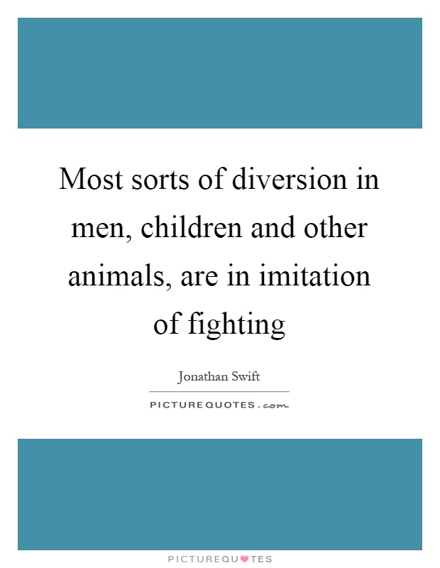 Most sorts of diversion in men, children and other animals, are in imitation of fighting Picture Quote #1