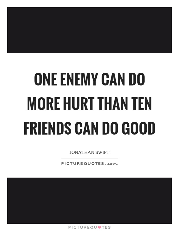One enemy can do more hurt than ten friends can do good Picture Quote #1