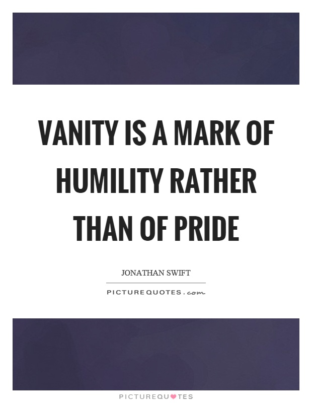 Vanity is a mark of humility rather than of pride Picture Quote #1