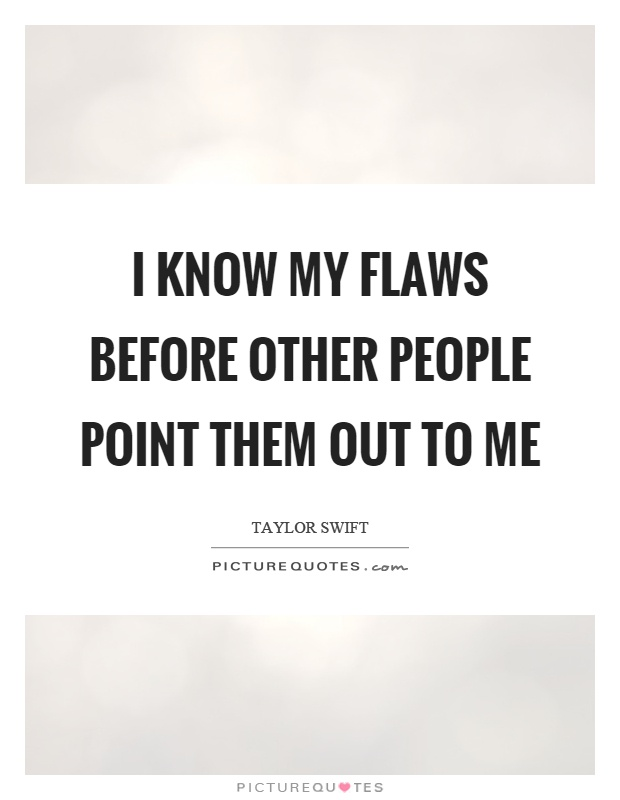 I know my flaws before other people point them out to me Picture Quote #1