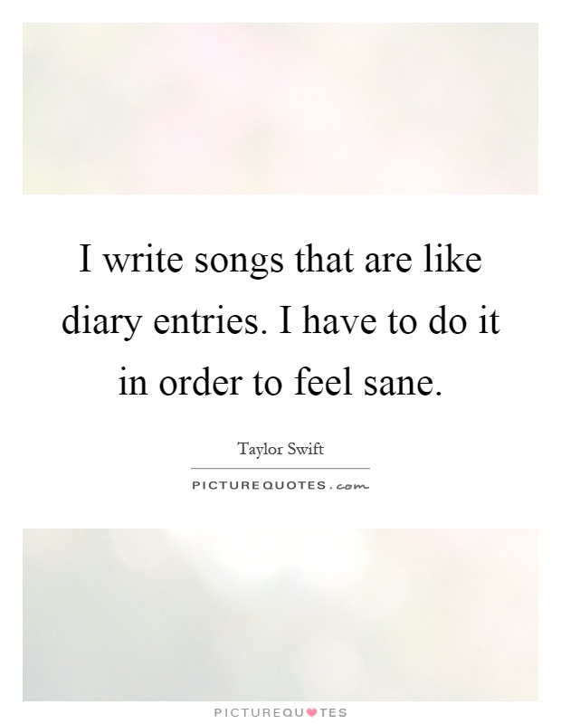 I write songs that are like diary entries. I have to do it in order to feel sane Picture Quote #1