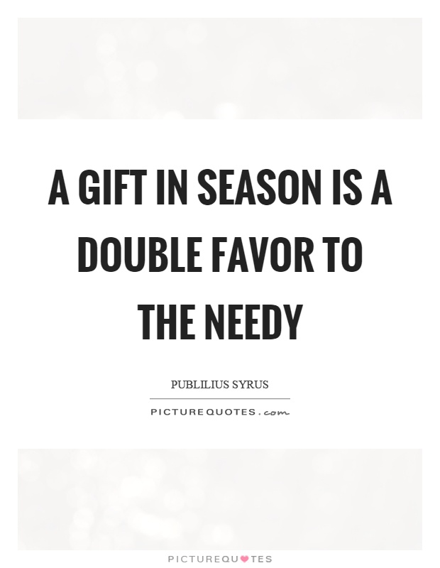 A gift in season is a double favor to the needy Picture Quote #1