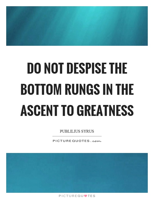 Do not despise the bottom rungs in the ascent to greatness Picture Quote #1