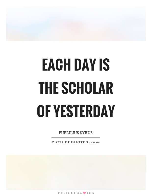 Each day is the scholar of yesterday Picture Quote #1