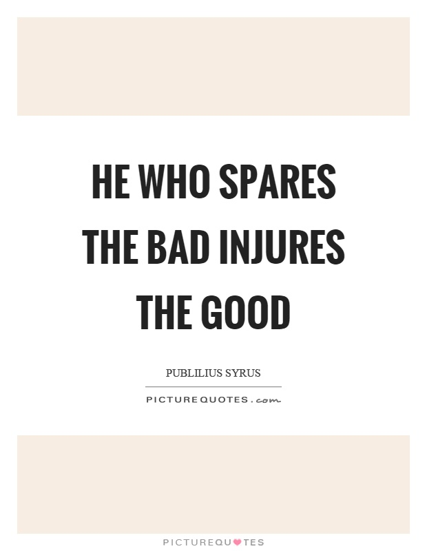 He who spares the bad injures the good Picture Quote #1
