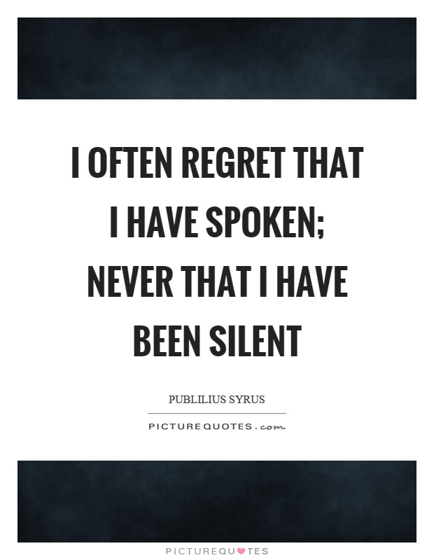 I often regret that I have spoken; never that I have been silent Picture Quote #1