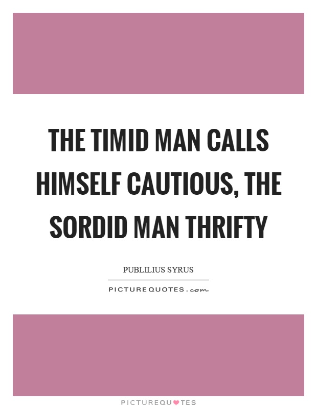 The timid man calls himself cautious, the sordid man thrifty Picture Quote #1