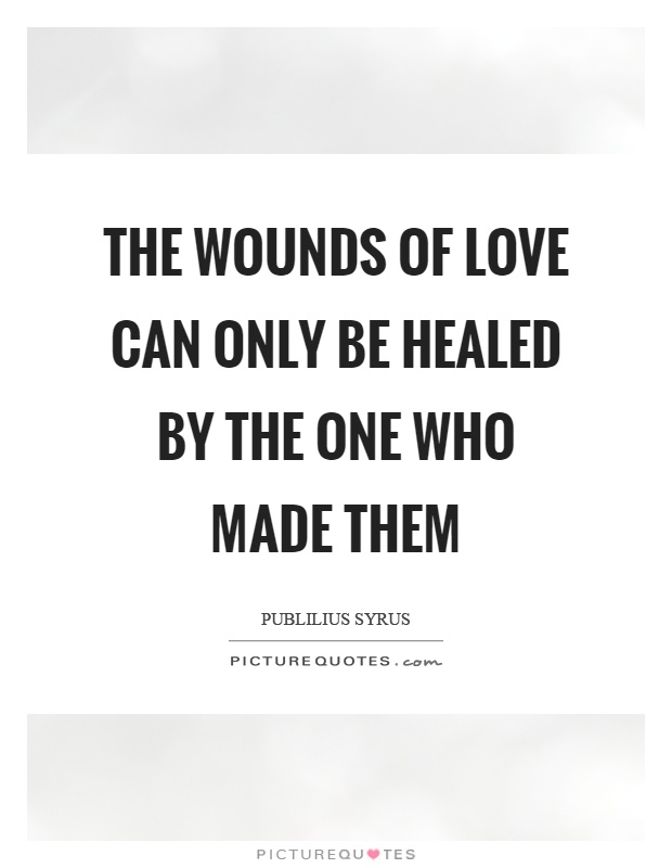The wounds of love can only be healed by the one who made them Picture Quote #1