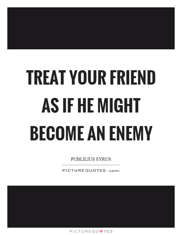 Treat your friend as if he might become an enemy Picture Quote #1