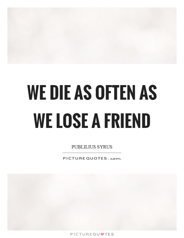 We die as often as we lose a friend Picture Quote #1